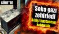 SİİRT'TE 4 KİŞİLİK AİLE SOBADAN SIZAN GAZDAN ZEHİRLENDİ