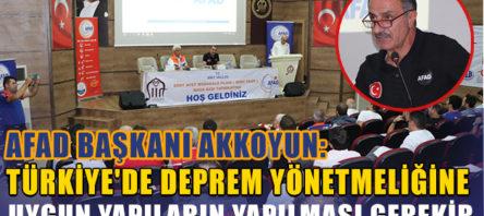 """AKKOYUN, """"TÜRKİYE'DE DEPREM YÖNETMELİĞİNE UYGUN YAPILARIN YAPILMASI GEREKİR"""""""