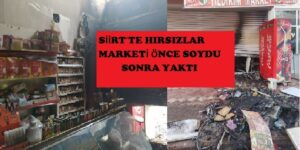 SİİRT'TE HIRSIZLAR MARKETİ ÖNCE SOYDU SONRA YAKTI