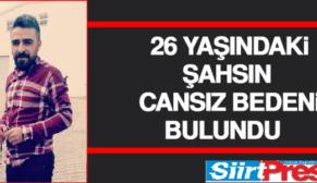 SİİRT'TE 26 YAŞINDAKİ ŞAHSIN CANSIZ BEDENİ BULUNDU