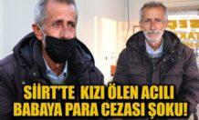 SİİRT'TE KIZI ÖLEN ACILI BABAYA PARA CEZASI ŞOKU!